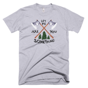 Let Me Axe You Something lumberjack humor t-shirt by Hearts and Laserbeams